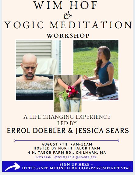 The Experience will include a focus on breathing exercises, cold exposure, mindset/focus, and yogic meditation. The Workshop will also include light lecture on the theory behind the Wim Hof Method, and will give you personal instruction and feedback from Errol and Jessica. You will leave this Workshop with the knowledge and fundamental skills to incorporate the Wim Hof Method and Yogic Meditation into your daily practice.  When: August 7th from 7am-11am  Location:  North Tabor Farm  in Chilmark MA (Martha's Vineyard)  Led By:  Errol Doebler  of Leader 193 and Jessica Sears of Bold LLC  The Cost is $185 per person and a portion of the proceeds benefit North Tabor Farm. Registration Deadline is August 5th.