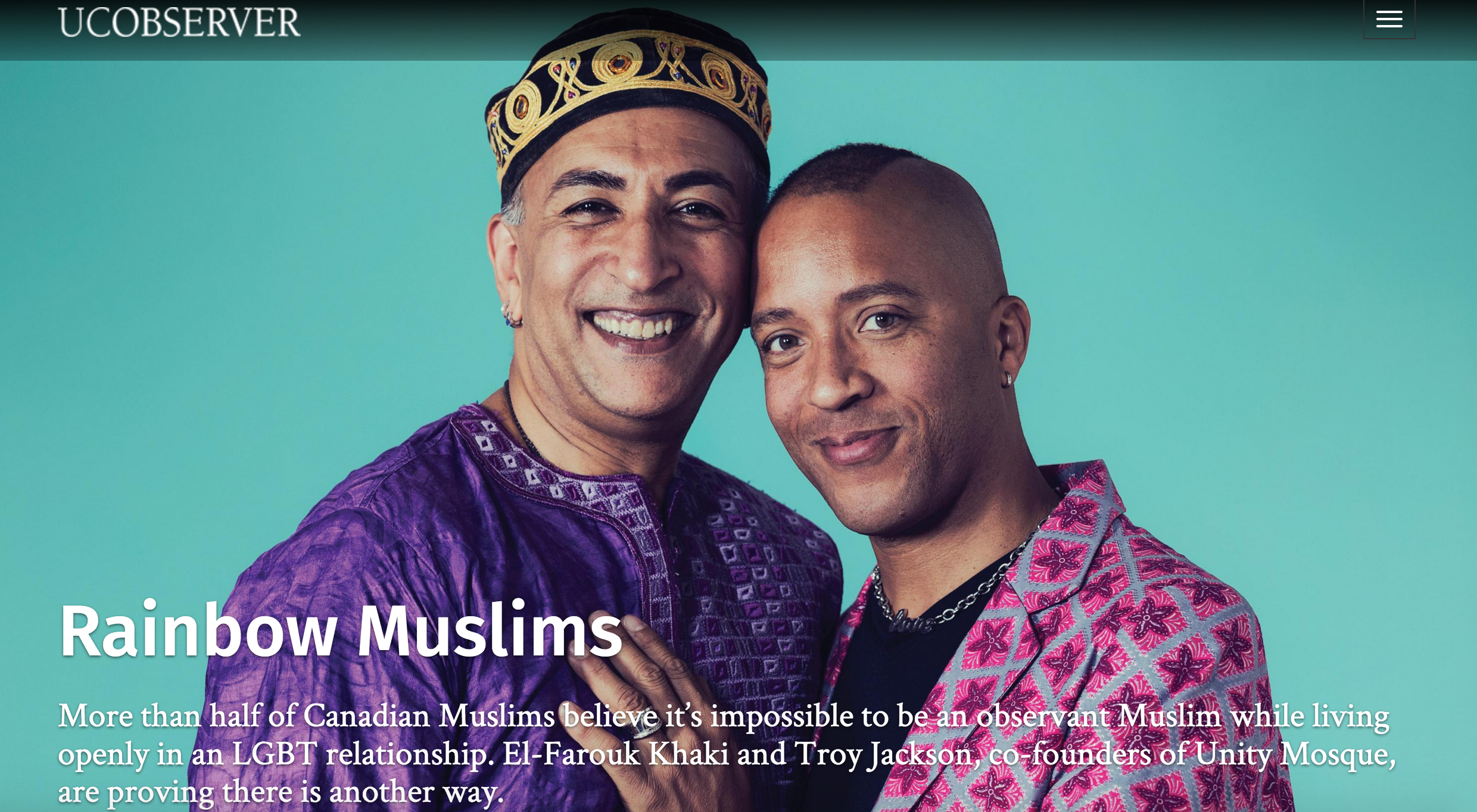 "It was reassuring for El-Farouk Khaki (far left) to know he wasn't alone, yet meeting others with a similar religious and sexual orientation made evident the lack of a space that spoke directly to queer Muslims' needs. Photo by Daniel Ehrenworth  Faith  September 2016    It's a Friday afternoon in April , and I'm standing among eight other people in the lobby of an office building in downtown Toronto, waiting for an elevator. Finally, a chime, and we all make our way in. The doors close, and we start to climb. I'm pretty sure I'm the only one in the car who is moments away from entering a space LGBTQ Muslims around the world can only dream of.   El-Farouk Khaki, one of the co-founders of Unity Mosque, happens to be passing by as soon as the elevator stops and I step out. ""You must be Davide,"" he says. ""You look exactly like your photos."" I realize Khaki has Googled me; strict safety concerns require a vetting of anyone who asks for the mosque's location. We step into the boardroom where Unity Mosque holds its prayers, and Khaki is immediately swarmed by people jockeying for his attention. He's been on vacation for three weeks with his husband and co-founder, Troy Jackson, and it's clear he's been missed. Khaki recognizes he can't speak with me today, and after glancing in my direction to let me know he hasn't forgotten, he invites me to his home for dinner.  It's no surprise Khaki is adored by congregants at Unity Mosque. The space likely would not exist without him. Unity Mosque, part of an umbrella group known as the El-Tawhid Juma Circle, with Unity Mosques around North America, including Ottawa and Montreal, is Khaki's attempt to show Islam's beauty. Started by Khaki, Jackson and Laury Silvers, the egalitarian space seeks to provide a welcoming place of worship and community to all, particularly queer people, trans people and women. For many, this is the difference between abandoning Islam and finding spiritual fulfilment, and the first chance to be queer and Muslim in one space without giving anything up. Still, the mosque's ability to reach queer Muslims outside the progressive hubs of major cities is unclear, and in the aftermath of the massacre perpetrated by a Muslim man at a gay nightclub in Orlando, the stakes of this outreach seem higher than ever. The difference between success and failure rests on reaching a demographic in need versus remaining physically and intellectually relegated to a minority within a minority.    I show up to Khaki's house  a few days after our first meeting, where he is sending emails relating to his work as a refugee and immigration lawyer. He tells me he believes the emphasis on beards and the hijab is a product of Bedouin culture, not a requirement of Islam. We have a back-and-forth, and eventually, smiling, he comes to a compromise: ""If women want to keep beards, and men want to wear head scarves, it's fine by me too."" This gender-bending line has deep implications for Khaki's egalitarian view of Islam, and the principles that inform how and why Unity Mosque functions. Unity Mosque's existence is Khaki's most important accomplishment, but making it possible was an emotionally draining process that at times also put him in physical danger.  Khaki was born in Dar es Salaam, Tanzania, but his family fled from political persecution when he was seven. After living in England, Khaki eventually came to Canada in 1974, at the age of 10, and settled in Vancouver. For him, coming out was a process of self-discovery beginning at 13. He regularly prayed at mosques at the time, but as the years went by, he felt he couldn't fully express his identity. Vancouver didn't have a large Muslim population, and he had no luck meeting other queer Muslims. This changed in 1989 when Khaki came to Toronto, and he began working as a political staffer for the Ontario New Democratic Party at Queen's Park two years later. In Toronto, he met others who were both queer and Muslim. Khaki says, ""Intellectually I knew I was not the only one, but my social reality before that was that I was the only one.""  It was reassuring for Khaki to know he wasn't alone, yet meeting others with a similar religious and sexual orientation made evident the lack of a space that spoke directly to queer Muslims' needs. ""Putting those two words together has always been a challenge,"" Khaki says, as people are, ""Muslim in one place, and queer in another place. But rarely, if ever, combined."" So, in 1991, he decided to create that space. The initial outcome was a monthly group, Salaam Social/Support Group for Lesbians and Gay Muslims. In his spare time, Khaki printed fliers advertising the group. He also put out ads in Xtra!, then a gay and lesbian weekly paper, and the left-leaning  news and entertainment tabloid Now, and quickly had a contact list of over 100 names. Members found the meetings to be useful, with some coming from as far as New York state. Salaam began to have internal issues, however, mostly revolving around privacy concerns. Many members weren't out to their families yet, and some told Khaki, ""If you phone me and my mom picks up the phone, don't tell her your name. Don't tell her why you're calling. If she asks you if you're gay, say you're not.""  The group also began receiving disturbing threats. Khaki and another woman, whose identity he keeps private, were approached by an editor at The Varsity, the University of Toronto's main student newspaper, and asked to write about being gay and Muslim. They did, but after the article was published the newspaper received a letter from Islamic Jihad, a militant group, calling for the writers' deaths. ""I was very traumatized by the threat,"" Khaki says. The police hate crimes unit was called, but Khaki says they told him they could do little, telling him they'd have an easier time protecting him if he had a higher profile.  In 2002, Khaki publicly presented himself as a gay Muslim for the first time.  Trembling Before G-d , a film about gay and lesbian Orthodox Jews, had come out the year before, and the publicist co-ordinating the film tour asked Khaki to sit on a post-screening panel as a queer Muslim. There Khaki met Rev. Cheri DiNovo, a United Church minister who is currently the NDP Member of Provincial Parliament for Parkdale-High Park. She asked him to speak at an interfaith vigil at her church on the first anniversary of the 9/11 attacks. She also invited him to what became a formative event for Khaki: an LGBT-friendly Passover celebration held by two queer women, where Jews, Christians and Muslims came together to celebrate. ""This is so incredibly subversive!"" Khaki thought, and he decided to share a Muslim tradition in a similar way. The result was the annual Peace Iftar, where people of all faiths and gender identities are invited to join Muslims in breaking their fast on a night in Ramadan. The first Peace Iftar was held in October 2003 in the basement of Emmanuel-Howard Park United, DiNovo's former pastoral charge in Toronto, and saw 140 people come together. Khaki also began to hold  Jummah  (Friday) prayer, a weekly congregational service Muslim men must attend, at his office.  The Noor Cultural Centre, a progressive Muslim space in Toronto, was also established that same year. Samira Kanji, its president, says her father created the centre out of a desire to see women treated in the same way as men in the mosque. Kanji notes that many of the people who now attend Unity Mosque also attend Noor Centre, and always feel welcome, something Khaki corroborates. Khaki has a deep respect for the centre, and continues to attend its Eid prayers. Still, he found the space wasn't exactly equal because men and women are still segregated during prayer, women aren't allowed to lead prayers and Kanji won't perform same-sex marriages. Khaki wanted more.  In March 2009, Laury Silvers, a sessional instructor in the Department for the Study of Religion at the University of Toronto, approached Khaki, eager to start a  Jummah  prayer space that would strive to be entirely equal. Khaki was excited to give this idea another shot, believing social media would eliminate past logistical and privacy issues. After a month of planning, including creating a Facebook group that now has over 1,000 members, Khaki held the first El-Tawhid Juma circle and Unity Mosque assembly at his office. Khaki, Jackson and Silvers sat waiting for people to show up on a hot afternoon in May, hoping this would be the start of a long-lasting institution.       Renée Mercuri says the rules help make Unity Mosque, 'A space that honours you for who you are and where you are on your journey, instead of saying where you are is problematic and doesn't fit in.' Photo by Daniel Ehrenworth    Around 1 p.m. on Fridays , congregants at Unity Mosque file into the boardroom, take yoga mats out of a closet, form a large square and lay thin sheets on top of the mats. These act as replacements for the plush carpets found in a typical mosque. Participants make their way to the ground, sitting in a circle on the mats; a few congregants sit on chairs for more comfort. In the centre of the circle are a couple of pots of tea and several mugs. Once everyone is gathered, including some who join in online, Khaki invites someone from the circle to read the rules of etiquette established for the space. Sometimes that person is Renée Mercuri — a middle-aged bisexual convert to Islam with short dark hair who attends almost every Friday.  It feels more like the itinerary you'd find in an activist space than in a mosque. The  khutbah   (sermon) includes an Indigenous land claim; the rules incorporate a proclamation that any sort of dress will be allowed in the space, with a citation from the Qur'an calling congregants to lower their gaze if they feel someone is dressed immodestly, as opposed to confronting them; and an explicit reminder that women don't need to cover their hair in the space. Mercuri says these rules help make Unity Mosque ""a space that honours you for who you are, and where you are on your journey instead of saying where you are is problematic and doesn't fit in with our rules."" At Unity Mosque, everyone can participate in the religious discussions following the  khutbahs , which are more seminar than lecture.  Finally, a congregant's voice recites a call to prayer, as men, women and trans people all find spots next to each other to pray — a stark difference from the gender segregation at the overwhelming majority of mosques. At Unity Mosque, the mixed congregation bows and prostrates in unison. The  Jummah  prayer wraps up, and the people move back into a circle to offer  duas  (communal supplications). Some want prayers for the Black Lives Matter movement, some the ongoing Attawapiskat suicide crisis and some for family members stuck in Syria.    Unity Mosque attracts a wide range  of congregants who represent Toronto's diverse population. There are several refugees on any given week, a diverse demographic of black people, more white converts than you'd find at a typical mosque, more women than men, more queer than straight. Congregants range in age from six to 70. Their histories are as diverse as they are: each has a unique story of how they made it to Unity Mosque.  It took Samra Habib nearly a decade to find her way there. Habib was born into a ""super religious family.""  She recalls being made to wear a hijab as a child, and by the age of 10, when they moved from Pakistan to Toronto, her parents had already selected someone for her to marry. At 16, Habib had her  nikkah , which refers to the ceremony whereby the bride and groom become legally married, though the actual wedding usually occurs at a later date. After quickly realizing she didn't love her spouse, Habib broke the marriage off, and, in the process, alienated herself from her mosque. By 18, she had run away from her family, living with friends for a couple of years, and then marrying her high school sweetheart. The marriage started off well, but it didn't take long for Habib to realize she was a queer woman.  I sit across from her as she tells me her story, at a bar in Toronto's west end with a rainbow flag outside its entrance. She pauses, sipping her gin and tonic, before continuing. Habib says she was unsure of what to do with her feelings. Eventually, she started to come out to people, but didn't find what she was looking for in Toronto's queer community. ""It just felt like I wasn't very welcome. They didn't seem like  my people ,"" Habib says, noting that most were white, and couldn't relate to growing up Muslim. She eventually stumbled upon Unity Mosque after hearing about Khaki through activist friends. Her first time attending, in early 2013, was overwhelming. ""I was crying throughout the whole thing. It was really emotional because I hadn't prayed in almost a decade. I was emotional because there was a trans woman saying the  adhan ,"" Habib says, referring to the call to prayer usually conducted by a man. ""It felt like it was my homecoming."" Habib began attending Unity Mosque regularly. It inspired her to launch  Just Me and Allah , a photography project featuring portraits and stories of queer Muslims around the world. It has since been exhibited in Toronto, Belgium, Germany and New York City. Unity Mosque is a rarity internationally, according to Habib, who says most of the people she's spoken to for her project are more isolated, lacking any physical queer Muslim community. ""When I tell people while I'm travelling that there's a queer Muslim space, it blows their mind."""