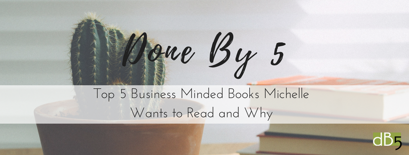 Done By 5 Blog: Top 5 Business Minded Books Michelle Wants to Read and Why. Virtual Assistants for small business, San Francisco Bay Area