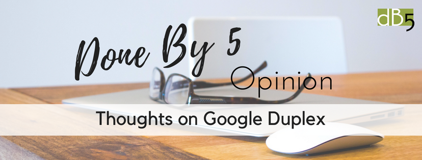 Done By 5 Opinion: Thoughts on Google Duplex, Blog. What do you think? Done By 5 Virtual Assistants for Small Businesses. San Francisco Bay Area.