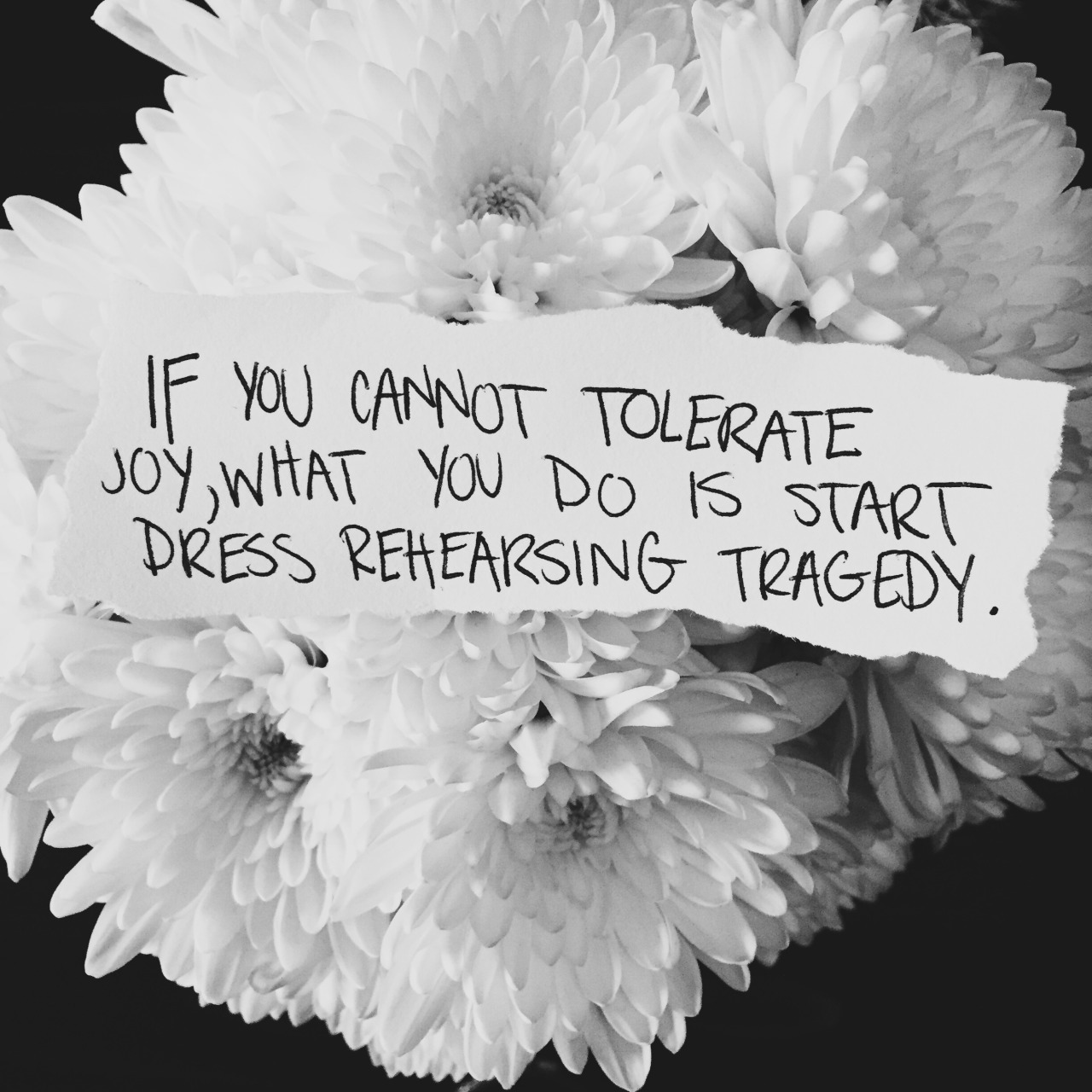 """""""If you cannot tolerate joy, what you do is start dress rehearsing tragedy."""" - Brené Brown"""