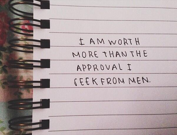 "erinmuhree :     recently going through a break up i realized how much of me self-worth was made up by the approval of men. knowing better but walking away from each relationship feeling worthless. i am continually learning: ""I am worth more than the approval I seek from men."""