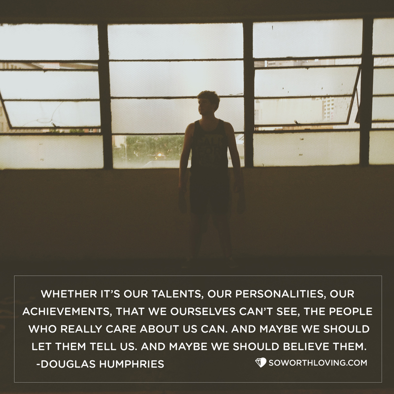 As much as we shouldn't let other people define us, maybe there is a time we can let them help. Maybe they're not flattering us or lying to us. Maybe they really can see something we can't. Whether it's our talents, our personalities, our achievements, that, for whatever reason, we ourselves can't see, the people who really care about us can. And maybe we should let them tell us.   And maybe we should believe them.