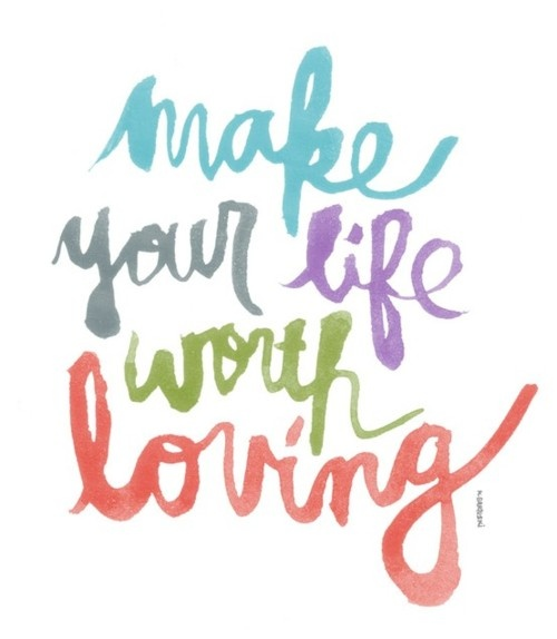 because your life is worth loving.