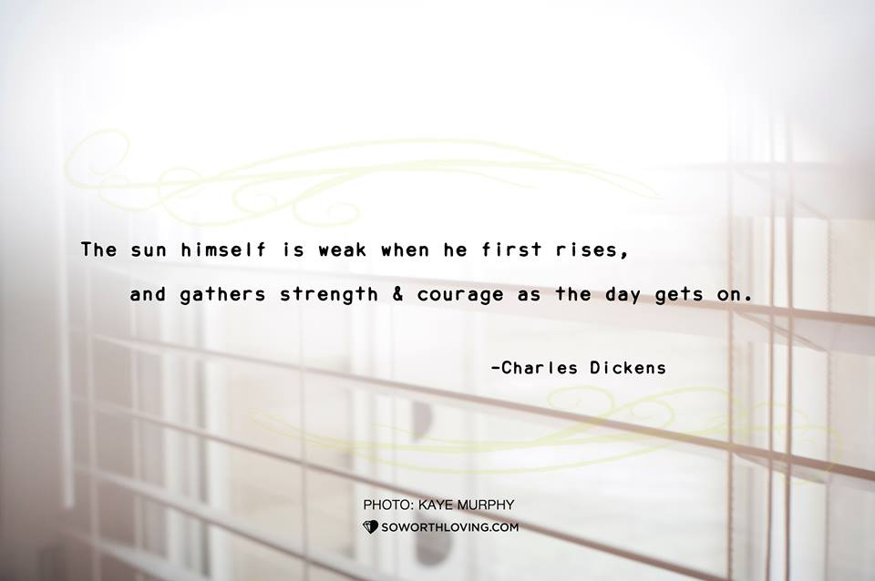 you will gather strength and courage too.