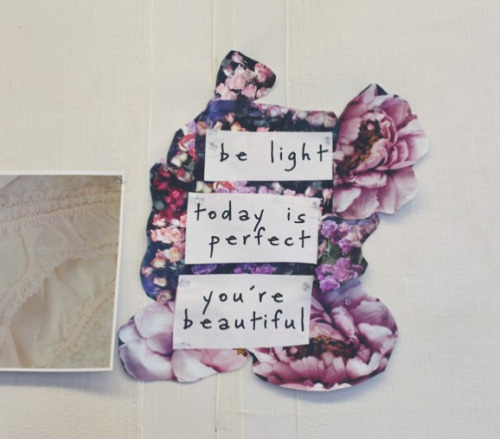 enjoy today. you are beautiful.