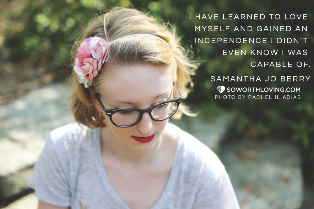 """""""I have learned to love myself and gained an independence I didn't even know I was capable of."""" Samantha Jo Berry"""