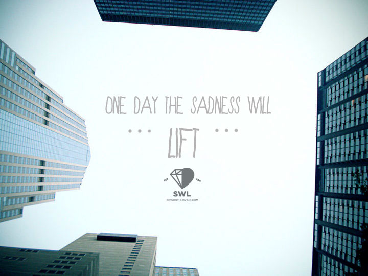 one day the sadness WILL lift.