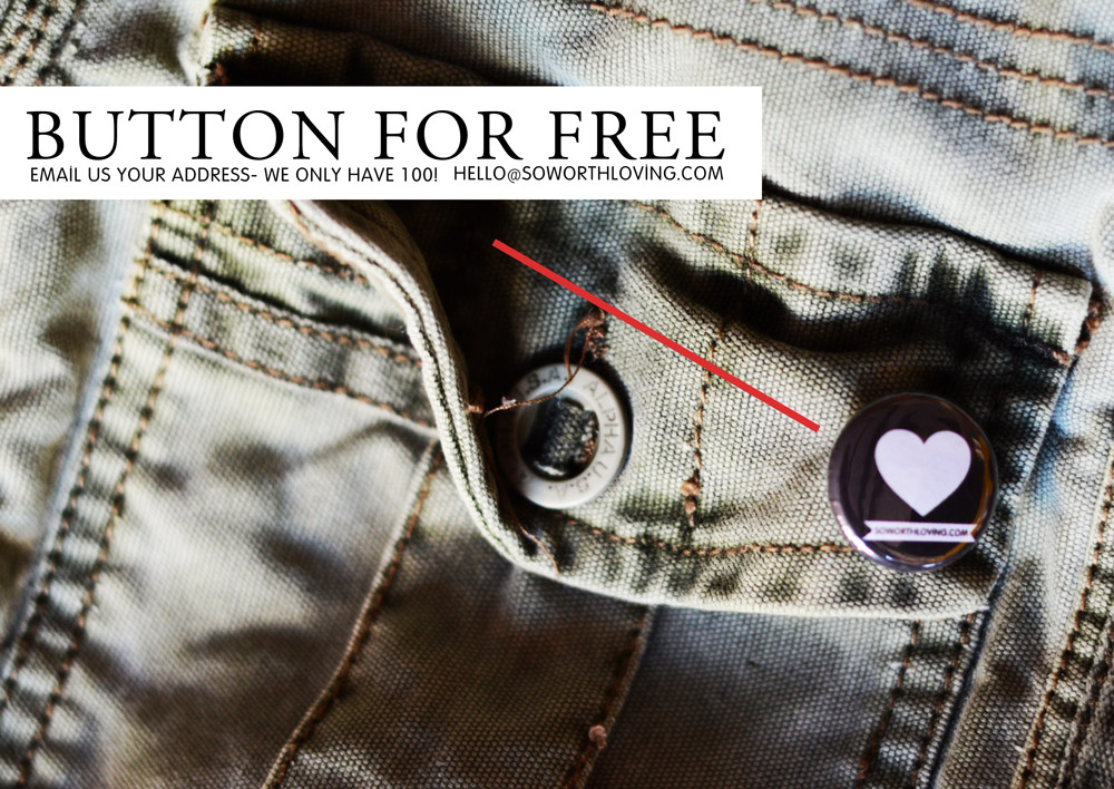 buttons for free! email us your address and we will send you a button :)    Hello@SoWorthLoving.com