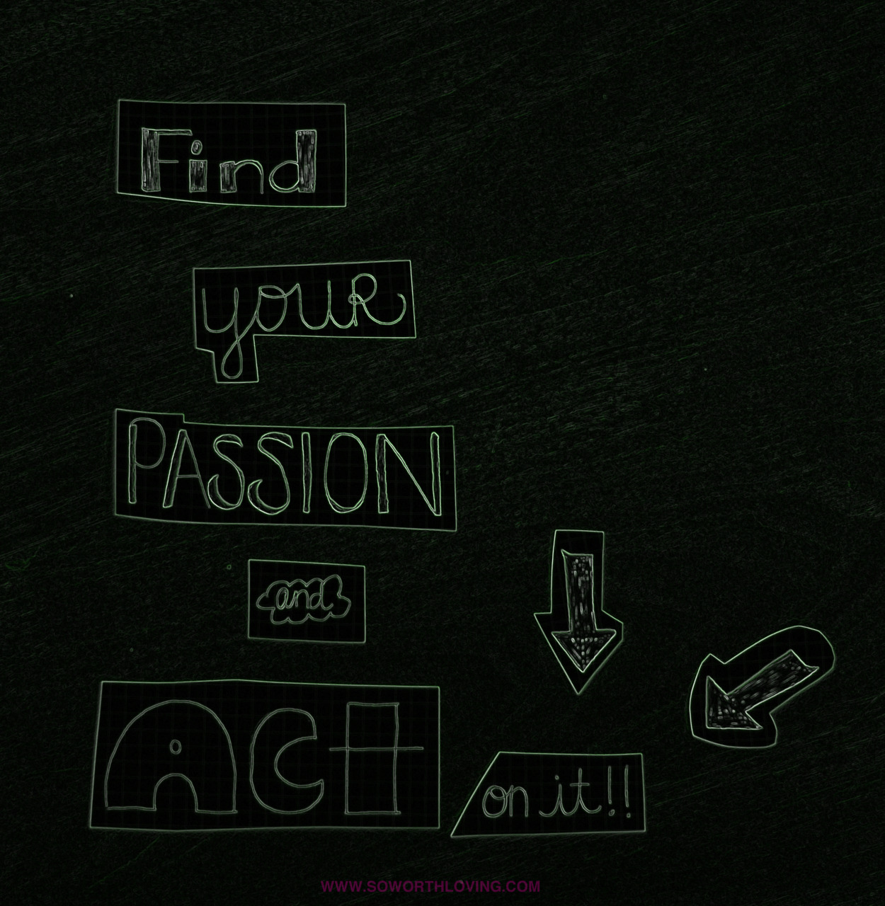 find your passion and act on it.. dont let the days go by and just keep wishing