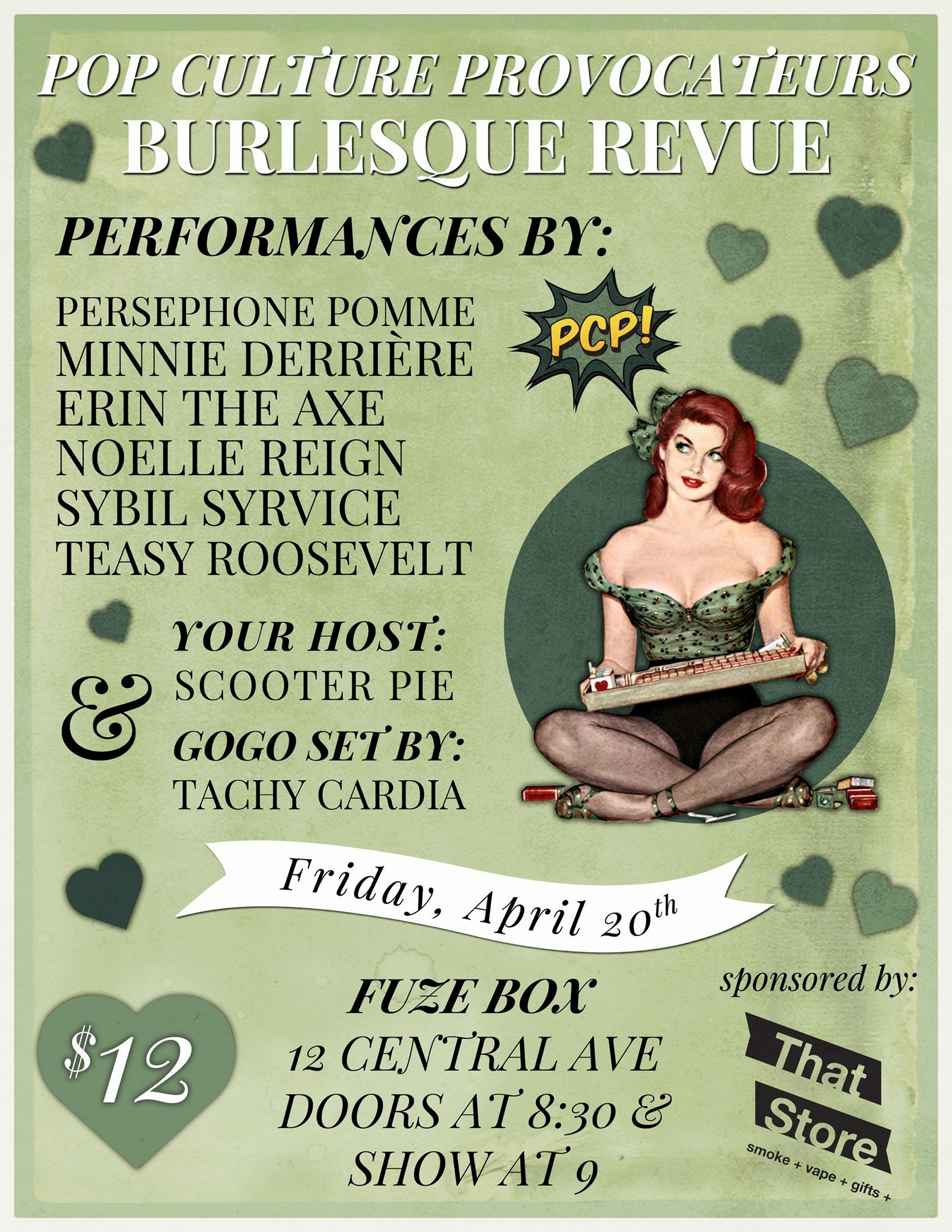 - The smoking hot performers from Pop Culture Provocateurs are back for a special 4/20 performance!Win prizes from That Store in the raffle!Join Pop Culture Provocateursfor the 4/20 edition of our monthly burlesque revue! Featuring smoky, seductive, silly acts by...ERIN THE AXEMINNIE DERRIÈRENOELLE REIGNPERSEPHONE POMMESYBIL SYRVICETEASY ROOSEVELTHosted by SCOOTER PIEGogo set by out stage kitten, TACHY CARDIAFRIDAY, APRIL 20THDOORS AT 830 // SHOW AT 9FUZE BOX 12 CENTRAL AVE$12