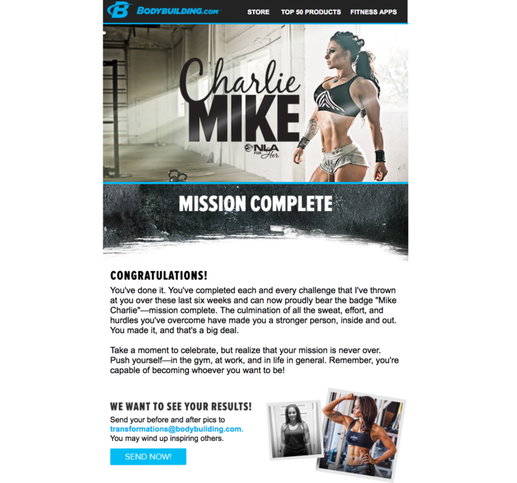 Bodybuilding.com:    NLA's Charlie Mike Trainer     When it comes to working out, consistency is key. Most users fall off the wagon around week three. This copy sent a congratulatory message for users who completed the program.