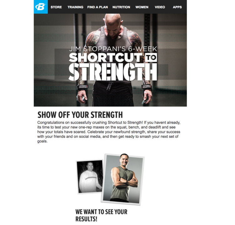 Bodybuilding.com:    Shortcut To Strength Trainer     A call out for users to showoff their new-found strength, share their progress on social, and lay the foundation for user-generated content.