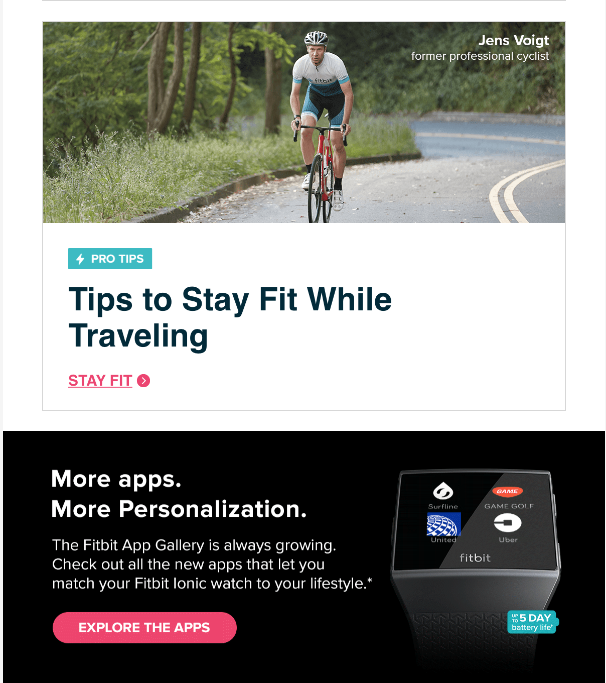 Fitbit January Newsletter:    Tips To Stay Fit While Traveling     Ready to embrace travel while staying fit? Cycling pro Jens Voigt advises you pack light and stay flexible.