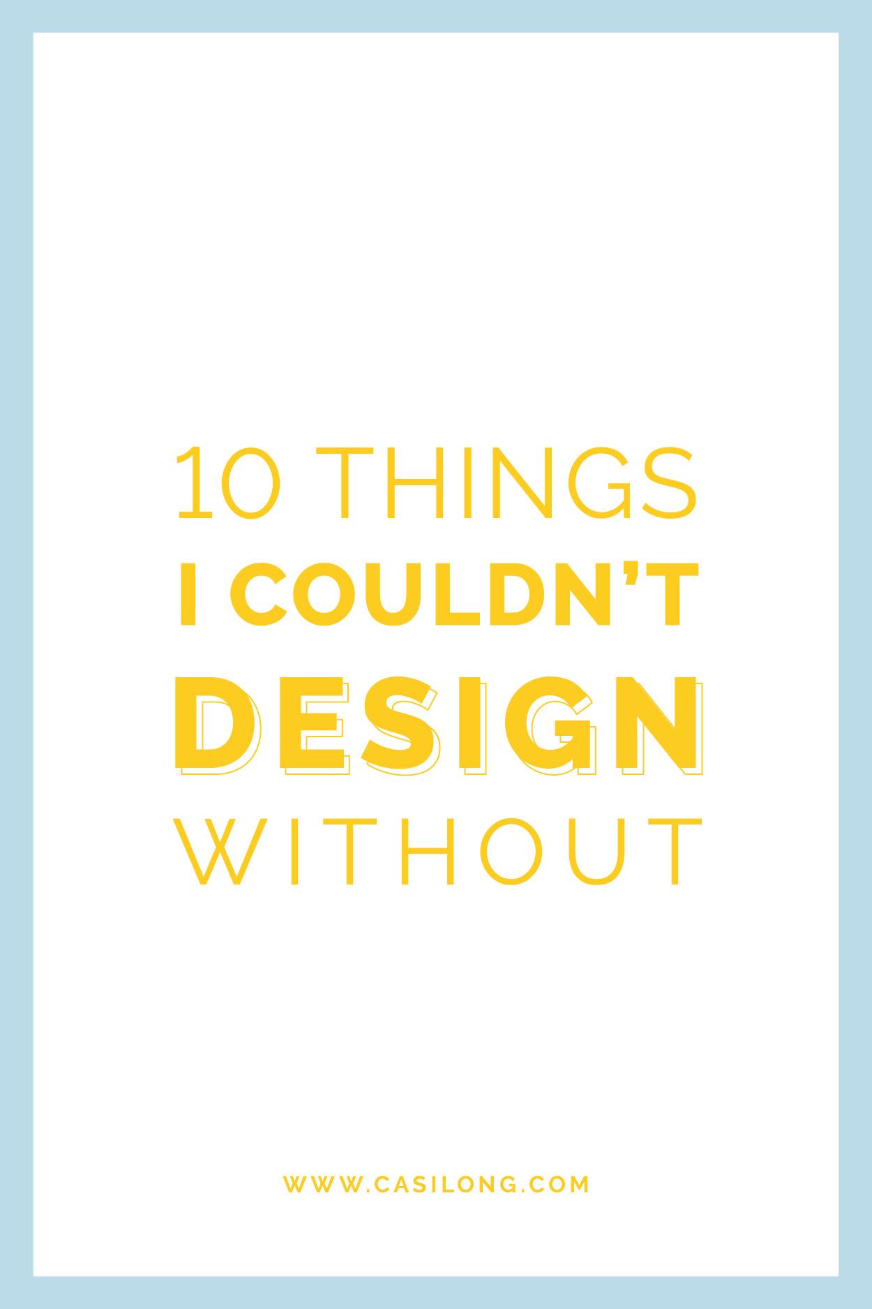 10 Things I Couldn't Design Without | casilong.com/blog | #casilongdesign #fearlesspursuit