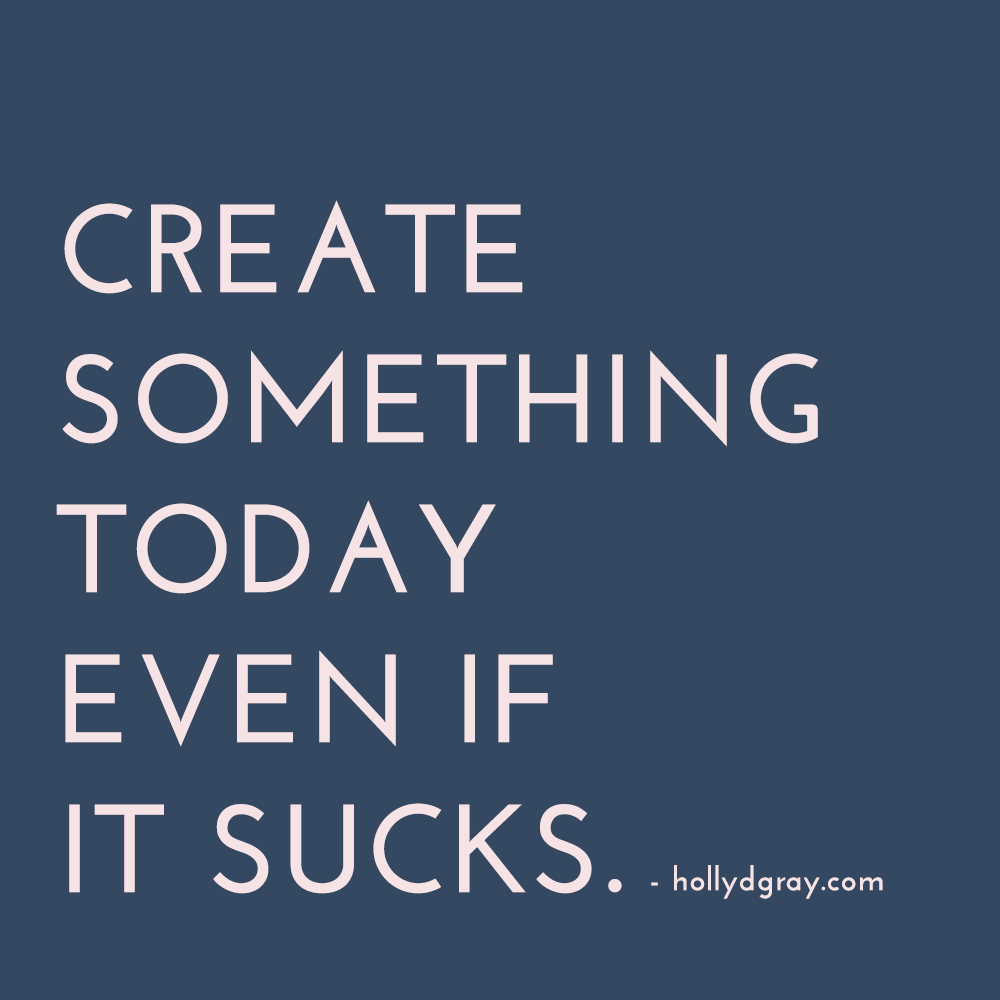 Create Something Today Even if it Sucks - hollydgray.com