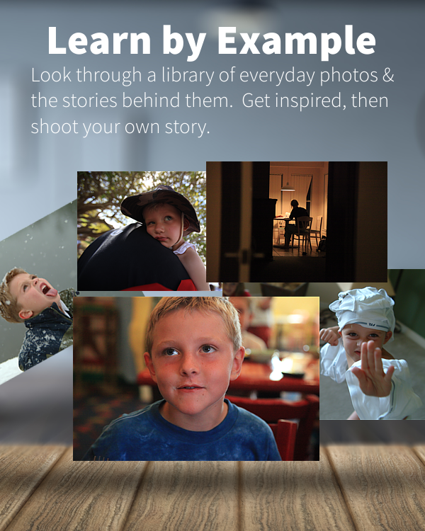 LEARN BY EXAMPLE. LOOK THROUGH A LIBRARY OF EVERYDAY PHOTOS AND THE STORIES BEHIND THEM. GET INSPIRED, THEN SHOOT YOUR OWN STORY.