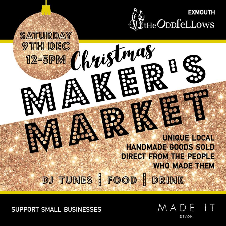 The Oddfellows Makers Market  At the Oddfellows bar, Exmouth 12pm - 5pm  Food, drink, DJ, meet the makers of some gorgeous goods. Get your Christmas shopping done at the pub. Result.