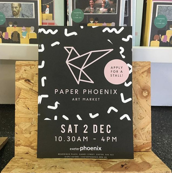 Paper Phoenix Art Market   Saturday 2nd December 10.30am- 4pm  Based at Exeter's fabulous arts centre, The Phoenix. Come and browse the wares of Devon's finest. And me.