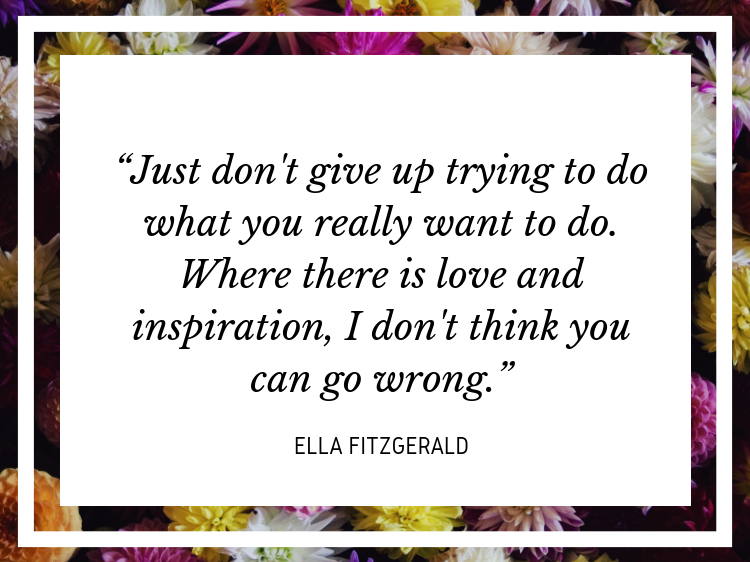 """Quote: """"Just don't give up trying to do what you really want to do. Where there is love and inspiration, I don't think you can go wrong."""" - Ella Fitzgerald"""
