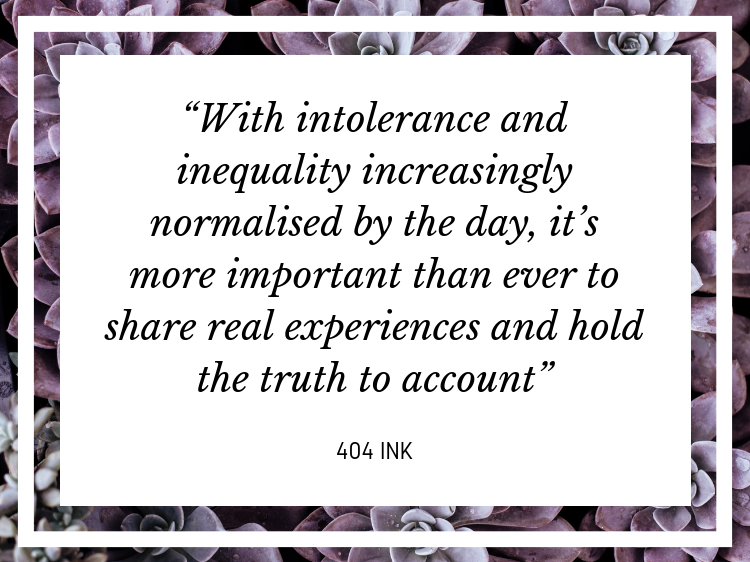 """Quote """"With intolerance and inequality increasingly normalised by the day, it's more important than ever to share real experiences and hold the truth to account"""" - 404 Ink"""