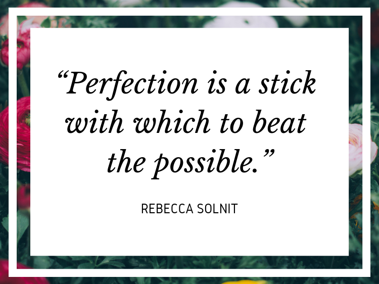 "Quote: ""Perfection is a stick with which to beat the possible."" - Rebecca Solnit"