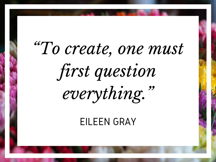 "Quote: ""To create, one must first question everything."" - Eileen Gray"