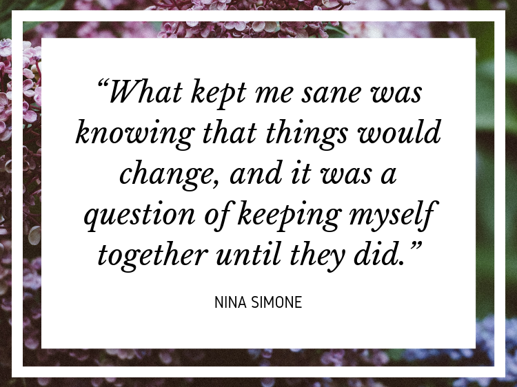"Quote: ""What kept me sane was knowing that things would change, and it was a question of keeping myself together until they did."" - Nina Simone"