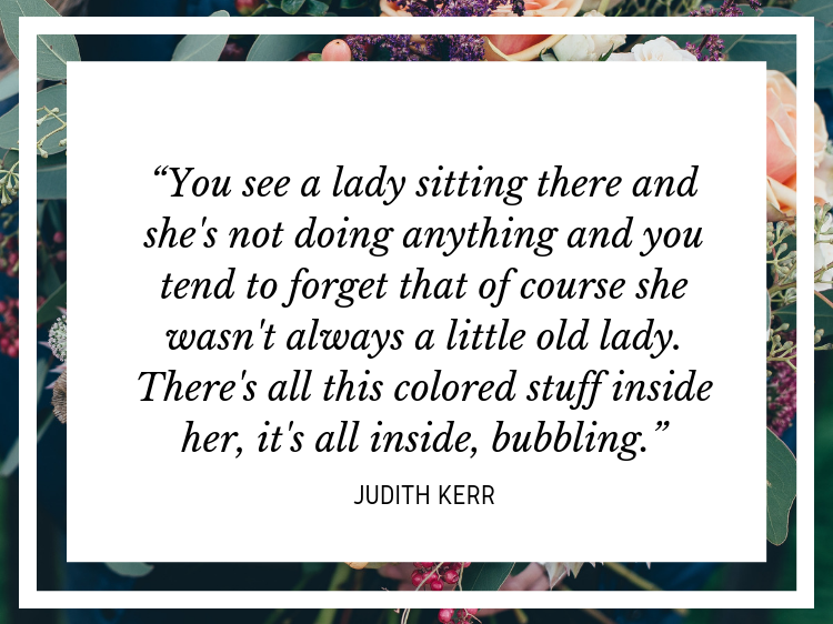 """Quote: """"You see a lady sitting there and she's not doing anything, and you tend to forget that of course she wasn't always a little old lady. There's all this colored stuff inside her, it's all inside, bubbling."""" - Judith Kerr"""