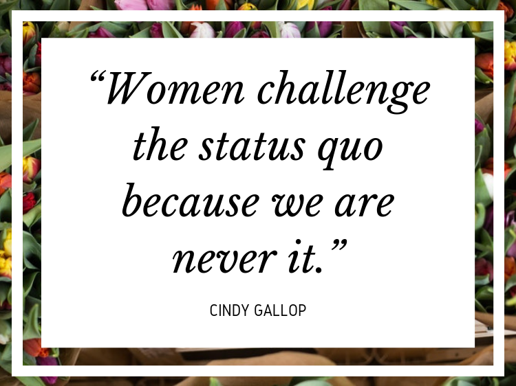 "Quote: ""Women challenge the status quo because we are never it."" - Cindy Gallop"
