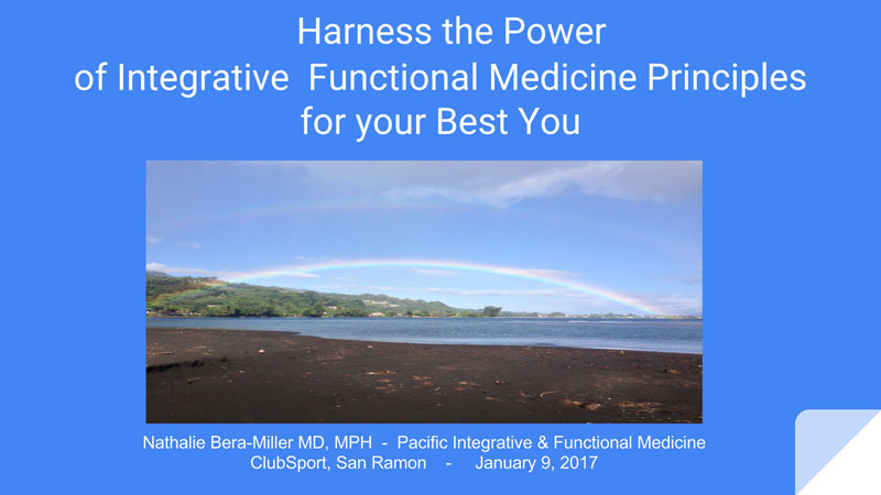 Slideshow presentation by Nathalie Bera-Miller MD, MPH - Pacific Integrative & Functional Medicine ClubSport, San Ramon - January 9, 2017
