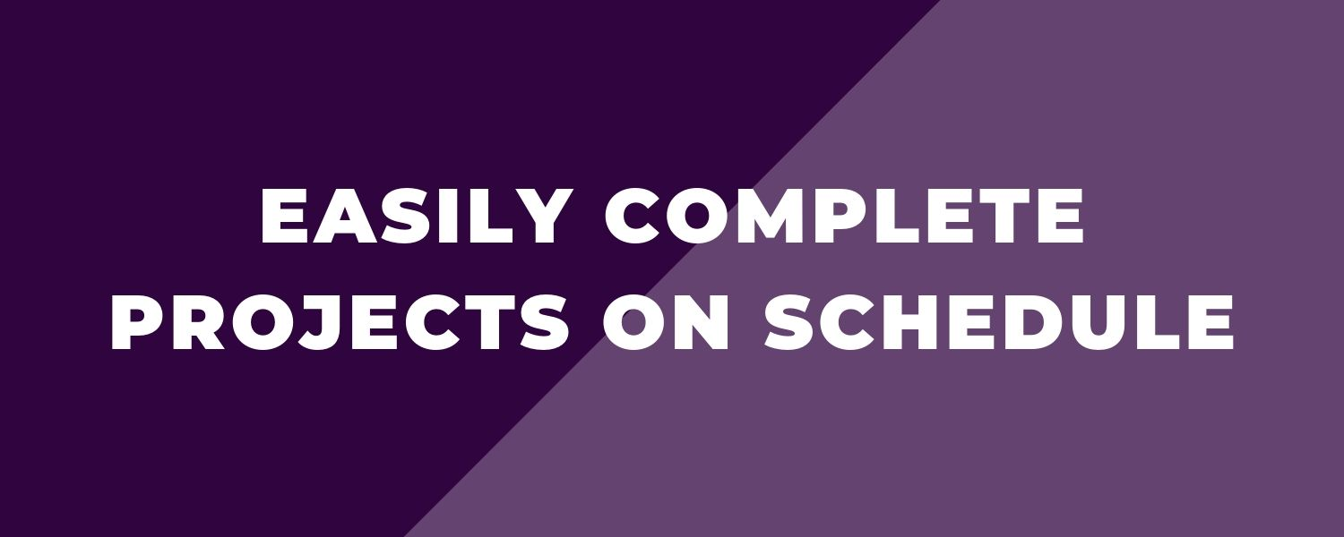 Easily complete projects on schedule