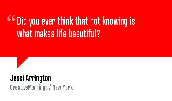 """My dear friend Jessi Arrington gives you one piece of advice.   """"Did you ever think that not knowing is what makes life beautiful?"""" — Jessi Arrington. Watch the video at  http://creativemornings.com/talks/party-at-night/11"""