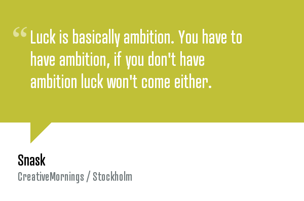 """""""Luck is basically ambition. You have to have ambition, if you don't have ambition luck won't come either."""" — Snask . Watch the video at  http://creativemornings.com/talks/snask/1"""