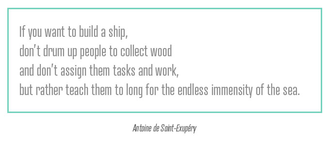 """If you want to build a ship, don't drum up people to collect wood and don't assign them tasks and work, but rather teach them to long for the endless immensity of the sea.""""  — Antoine de Saint-Exupéry    //via  Swiss Miss"""