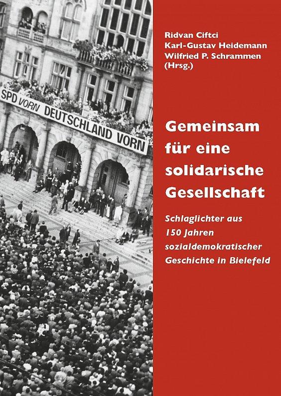 """""""Gemeinsam für eine solidarische Gesellschaft. Schlaglichter aus 150 Jahren sozialdemokratischer Geschichte in Bielefeld"""""""