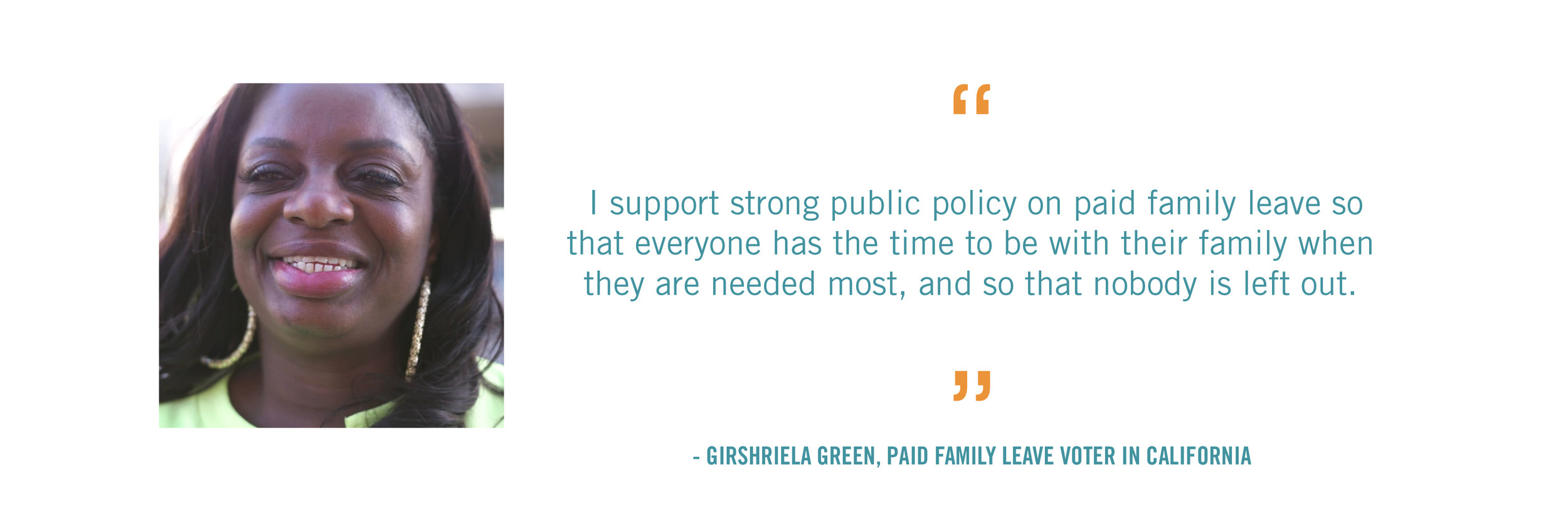 I support strong public policy on paid family leave so that everyone has the time to be with their family when they are needed most, and so that nobody is left out.  - Girshriela Green, Paid Family Leave Voter in CALIFORNIA