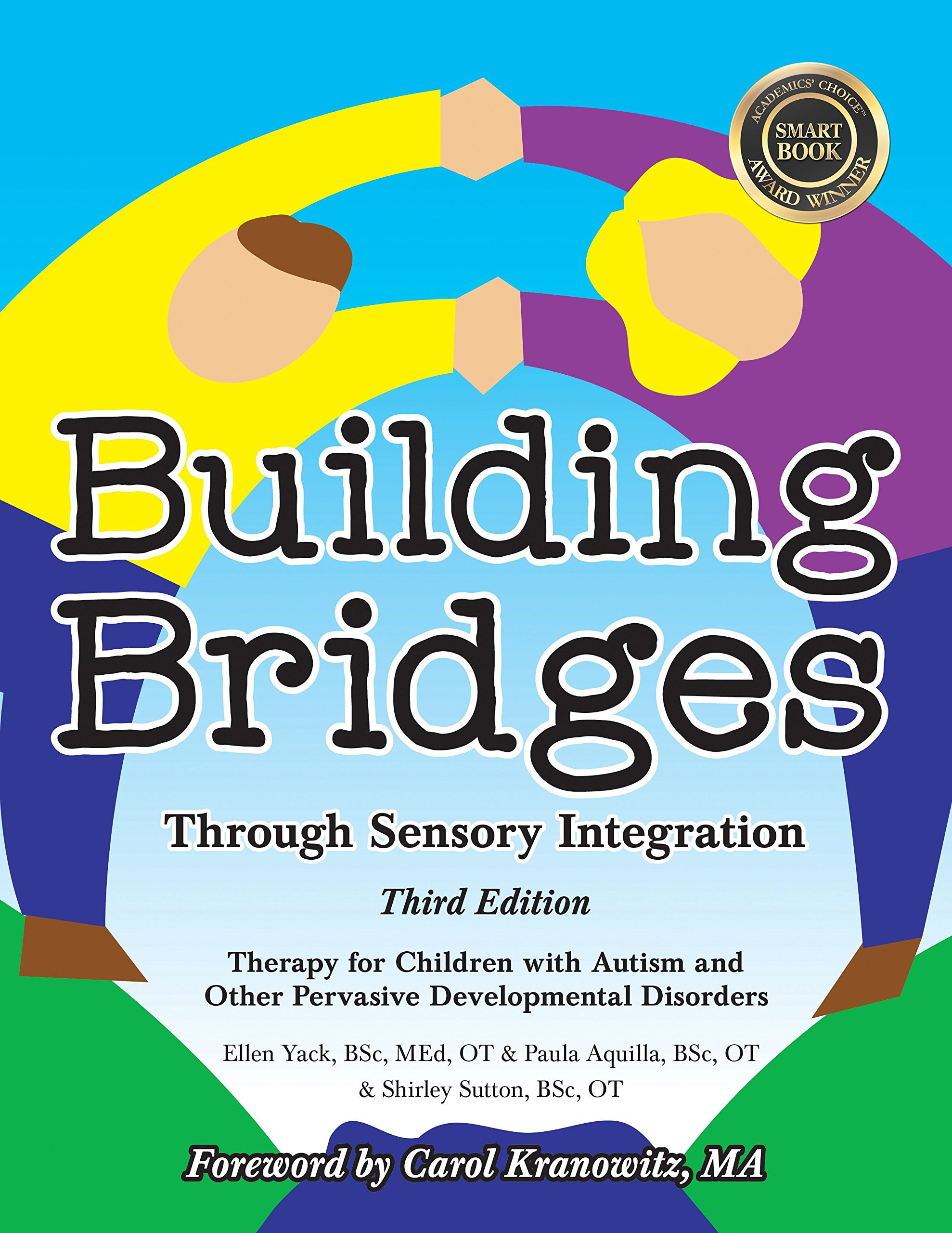 The Third Edition of Building Bridges Through Sensory Integration - Co-Authored by Ellen YackWinner of the Summer 2015 Academics' Choice Smart Book Award and Learning Magazine's Teachers' Choice Award.This book offers a combination of theory and strategies. It is a perfect tool for those working with young children, but also broad enough to be adapted for older children and adults. Building Bridges provides creative techniques and useful tips while offering innovative strategies and practical advice for dealing with everyday challenges, including managing behaviors, improving muscle tone, developing social skills, selecting diets, and more.