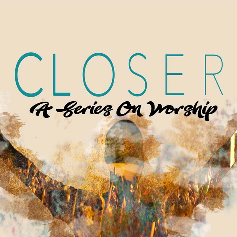 Closer: A Series on Worship - Introduction