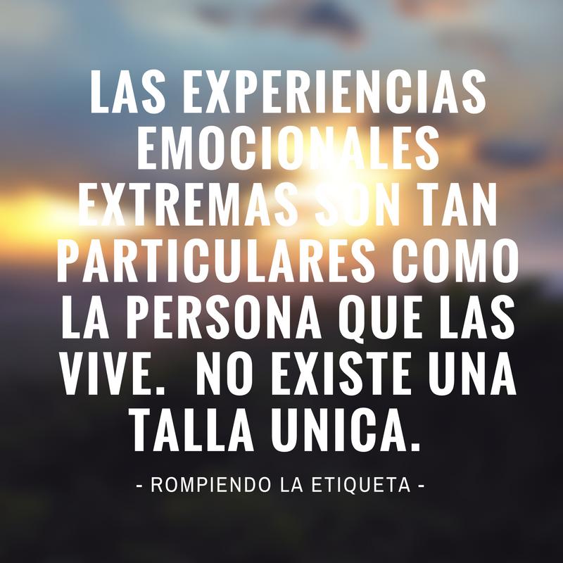 LAS EXPERIENCIAS EMOCIONALES EXTREMAS SON TAN PARTICULARES COMO LA PERSONA QUE LAS VIVE. NO EXISTE UNA TALLA UNICA..png
