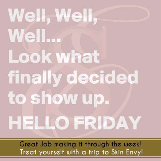 Well, Well, WEll... Look What Finally Decided to Show Up. HELLO FRIDAY - by Skin Envy MD Nashville.jpg