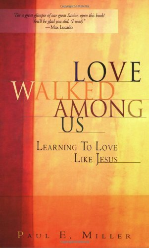 LOVE WALKED AMONG US: LEARNING TO LOVE LIKE JESUS BY PAUL E. MILLER