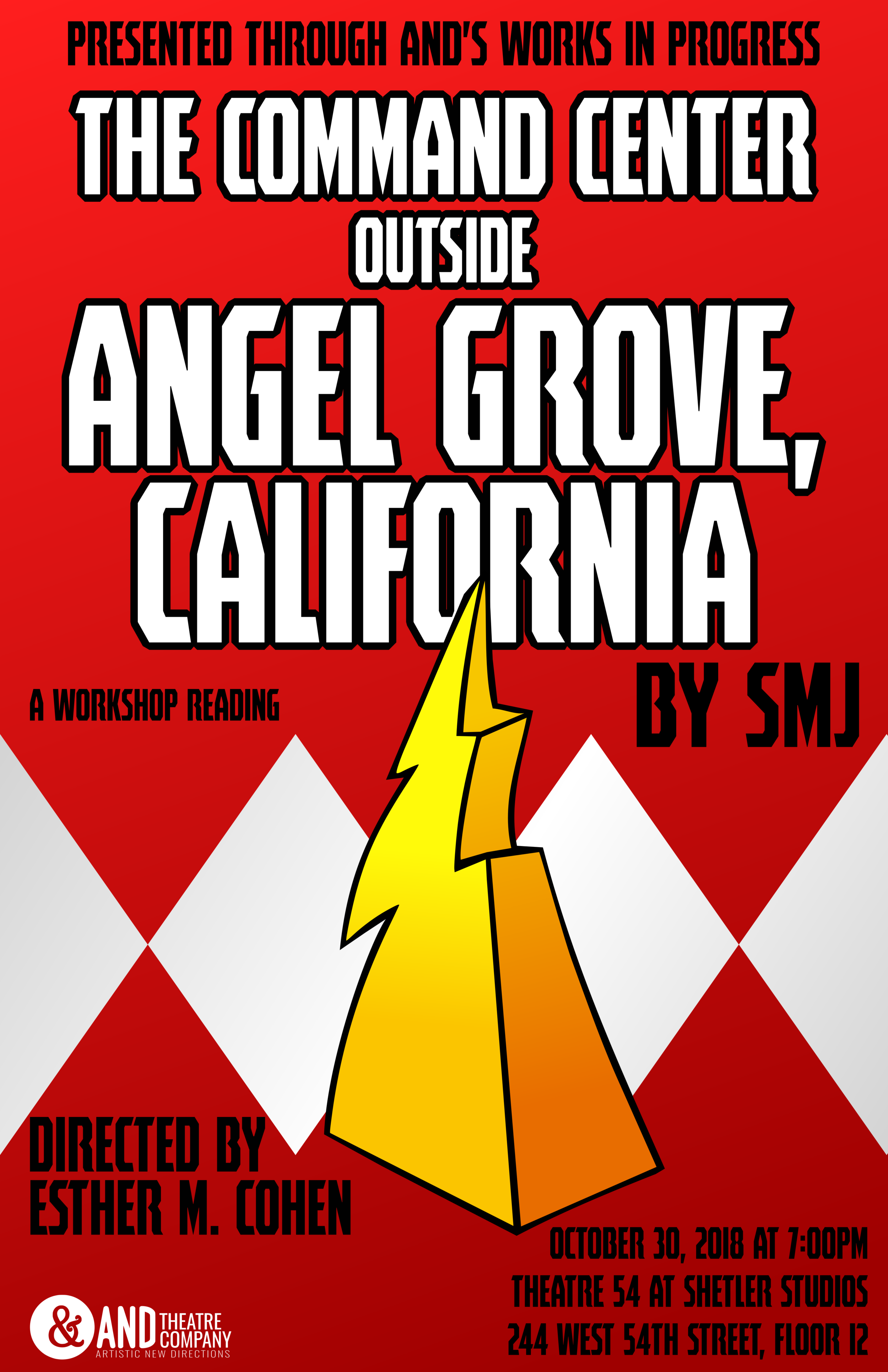 ANDTheatre Company's Works in Progress presents   THE COMMAND CENTER OUTSIDE ANGEL GROVE, CALIFORNIA   October 30th, 2018 @ 7 PM  Theatre 54 at Shetler Studios, 244 W. 54th St., Floor 12  Written by  SMJ   Directed by  Esther M. Cohen   Produced by  Rebecca Schafer and Kevin Thiel   Featuring  EmJ Nelson, Dana Cullinane, Nina Roy, Kate Berg, Ren Dara Santiago, Katie Langham, Alizae Powell,  and  Evan Moore-Coll
