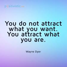 Wayne Dyer -- you don't attract what you want. You attract what you are.