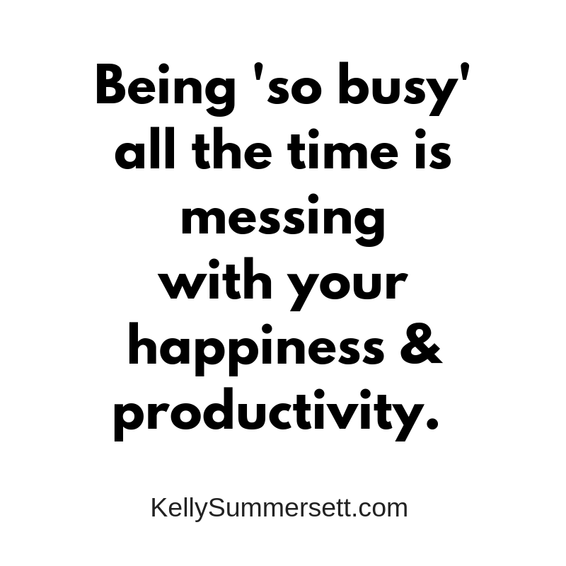 being addicted to busy. Kelly Summersett Life and health coach