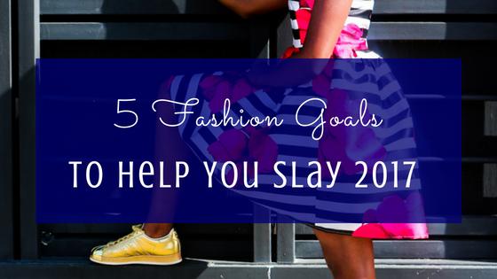 5 Fashion Goals To Help You Slay 2017