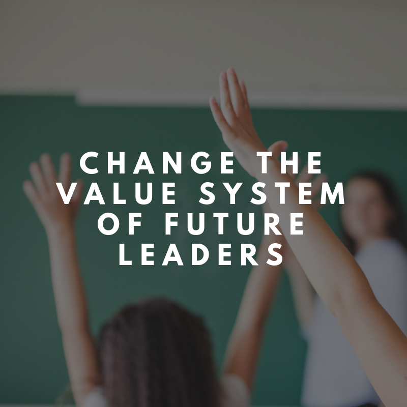 CHANGE THE VALUE SYSTEM OF FUTURE LEADERS
