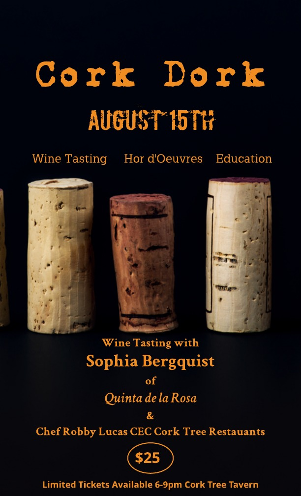 Cork Dork. - Get your wine geek on with us Thursday, August 15th from 6 to 9 PM. Sophia Bergquist of Quinta de la Rosa likely the only British woman running a Port house today, owns Quinta de la Rosa and will be hosting this month's Cork Dork Tasting at Cork Tree Tavern for $25 a person. Enjoy a fun evening of wine tasting, hor d'oeuvres and education.