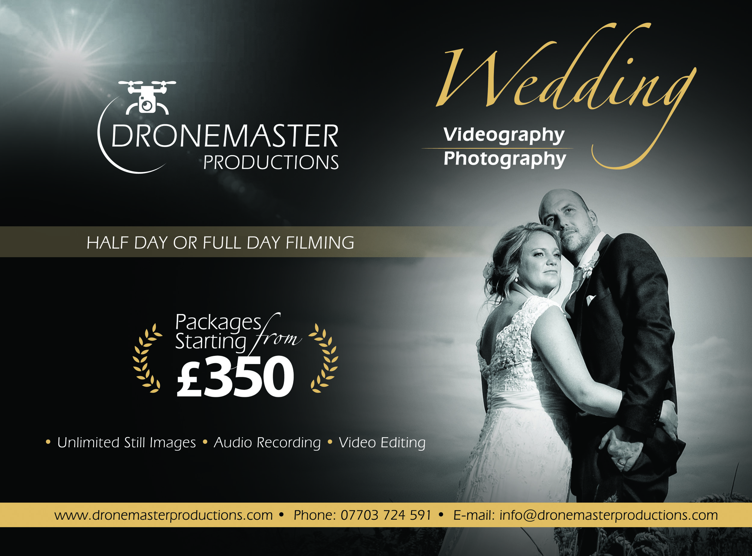 Wedding Photography / Videography - Package 1. £350Stills photographyHalf day filming (4 hours on site)Unedited video footage, video scenes of your choice.Package 2 £850Stills photographyHalf day filming (4 hours on site)2 x professionally edited videos, (1 x 25 minute video + 1 x 2-3 minute video for social media uploadPackage 3. £999Stills photography.Full day filming, covering every aspect of the special day, scenes to be decided by the client such as visiting bride/groom in the morning of the event and anything else to create the perfect reminder of your day.2 x professionally edited videos, (1 x 25 minute video + 1 x 2-3 minute video for social media uploadAll video packages are filming in standard 1920x1080p resolution.If higher resolution is required, an extra fee is applied.