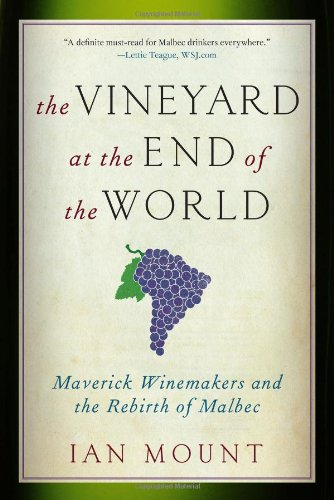The Vineyard at the End of the World: Maverick Winemakers and the Rebirth of Malbec - by Ian Mount